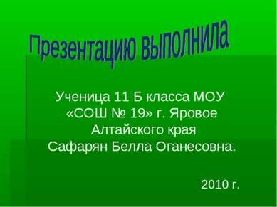 Ученица 11 Б класса МОУ «СОШ № 19» г. Яровое Алтайского края Сафарян Белла Ог...