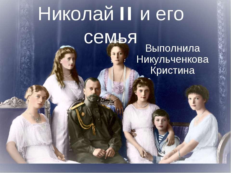 Николай II и его семья Выполнила Никульченкова Кристина