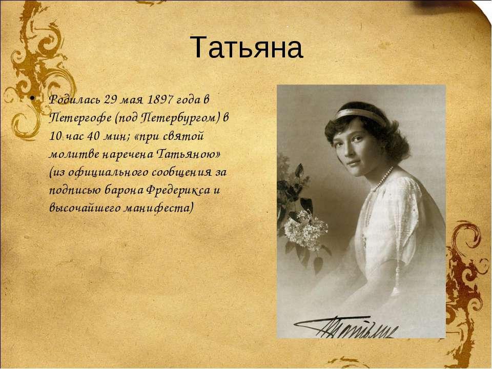 Татьяна Родилась 29 мая 1897 года в Петергофе (под Петербургом) в 10 час 40 м...