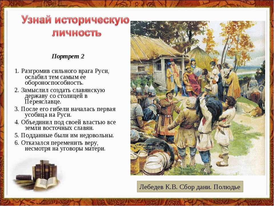 Портрет 2 1.Разгромив сильного врага Руси, ослабил тем самым ее обороноспосо...