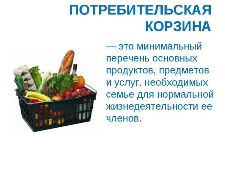 ПОТРЕБИТЕЛЬСКАЯ КОРЗИНА — это минимальный перечень основных продуктов, предме...