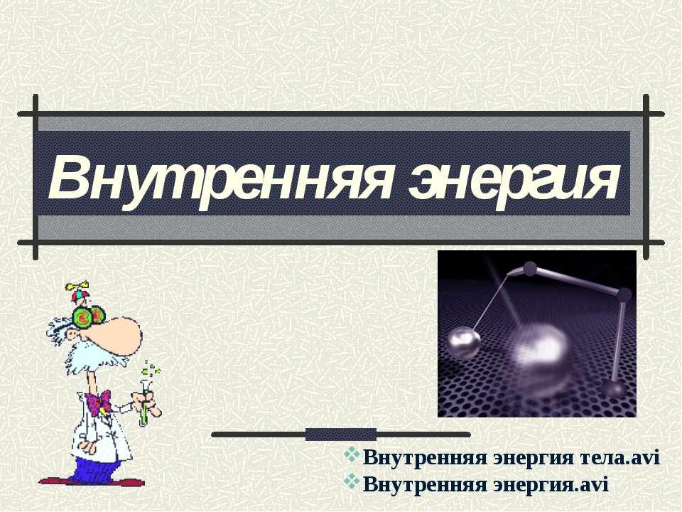 Внутренняя энергия Внутренняя энергия тела.avi Внутренняя энергия.avi
