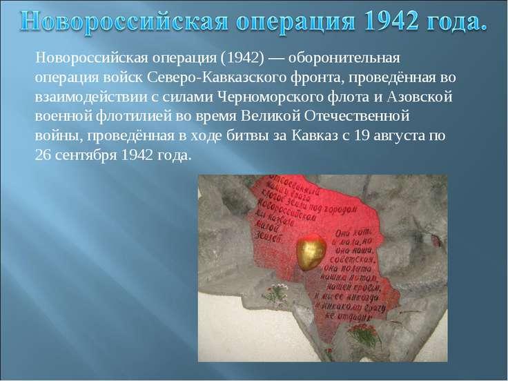 Новороссийская операция (1942) — оборонительная операция войск Северо-Кавказс...