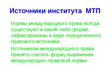 Источники института МТП Нормы международного права всегда существуют в какой–...