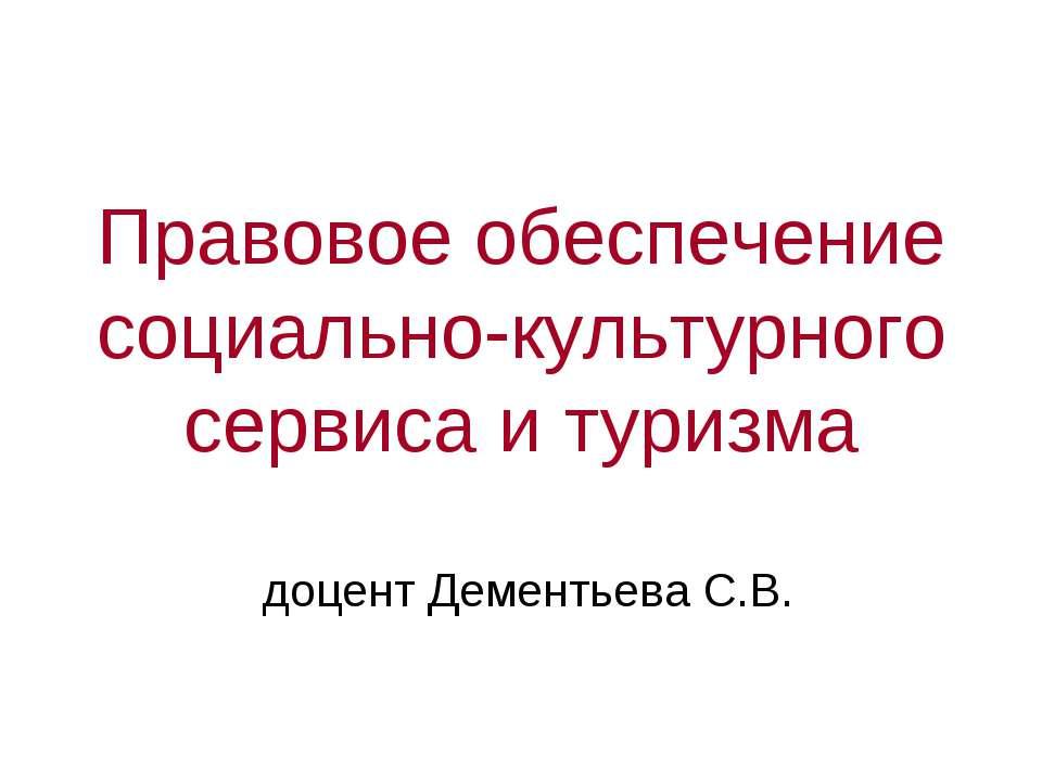 Правовое обеспечение социально-культурного сервиса и туризма доцент Дементьев...