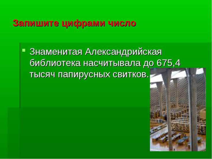 Запишите цифрами число Знаменитая Александрийская библиотека насчитывала до 6...