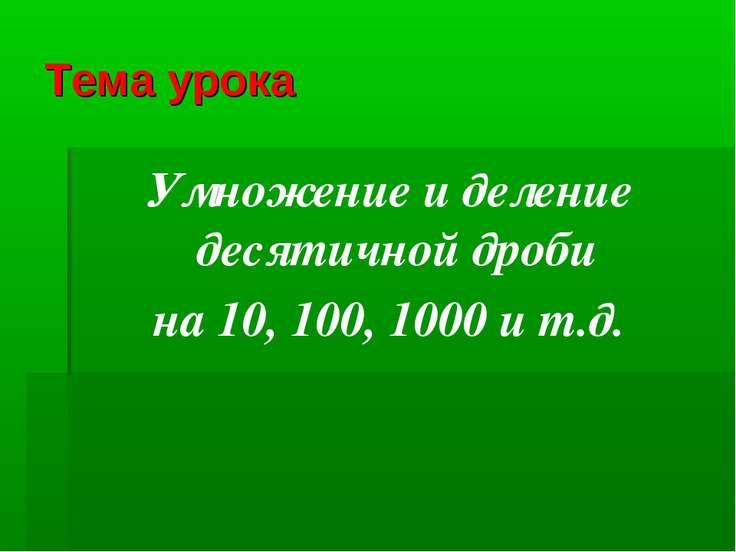 Тема урока Умножение и деление десятичной дроби на 10, 100, 1000 и т.д.