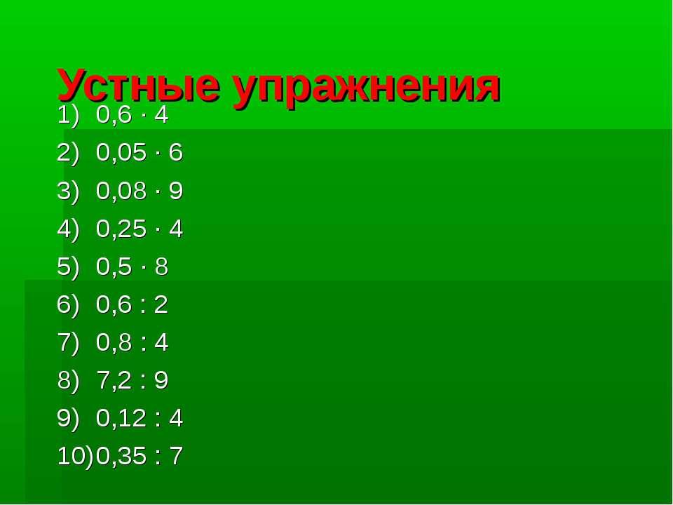 Устные упражнения 0,6 · 4 0,05 · 6 0,08 · 9 0,25 · 4 0,5 · 8 0,6 : 2 0,8 : 4 ...