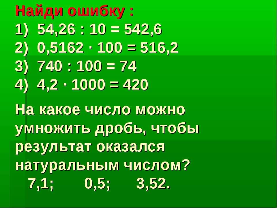 Найди ошибку : 1) 54,26 : 10 = 542,6 2) 0,5162 · 100 = 516,2 3) 740 : 100 = 7...