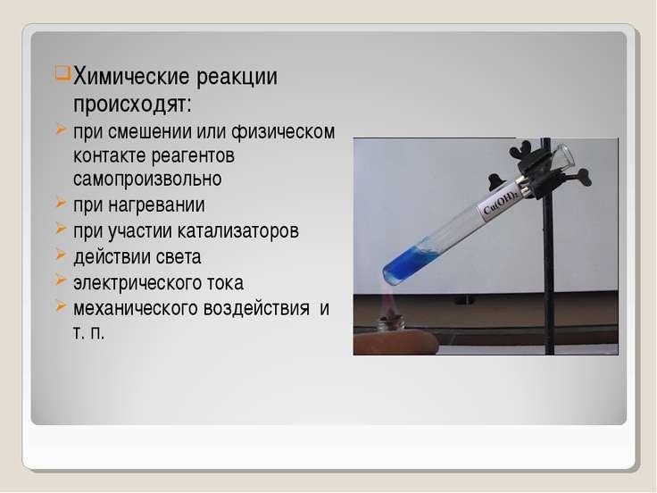 Химические реакции происходят: при смешении или физическом контакте реагентов...