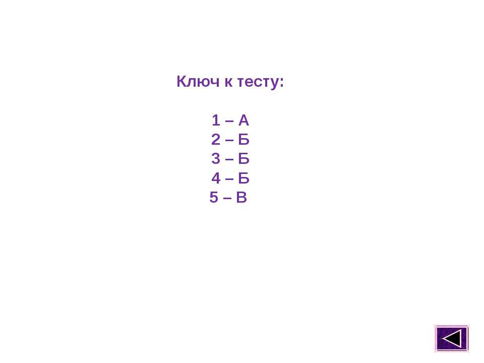 Ключ к тесту: 1 – А 2 – Б 3 – Б 4 – Б 5 – В
