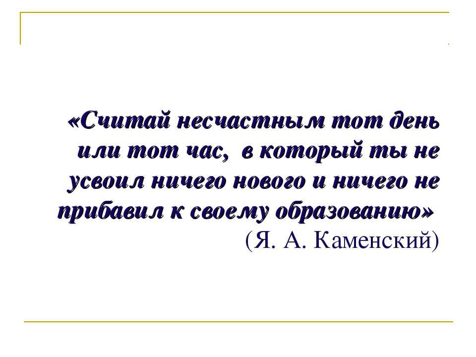 «Считай несчастным тот день или тот час, в который ты не усвоил ничего нового...
