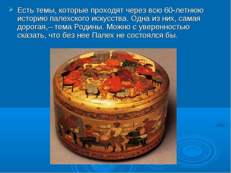 Есть темы, которые проходят через всю 60-летнюю историю палехского искусства....