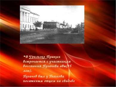 В Уральске Пушкин встречается с участником восстания Пугачева авы(95 лет). Пу...
