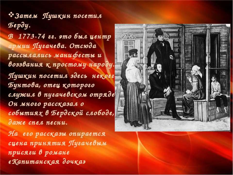 Затем Пушкин посетил Берду. В 1773-74 гг. это был центр армии Пугачева. Отсюд...