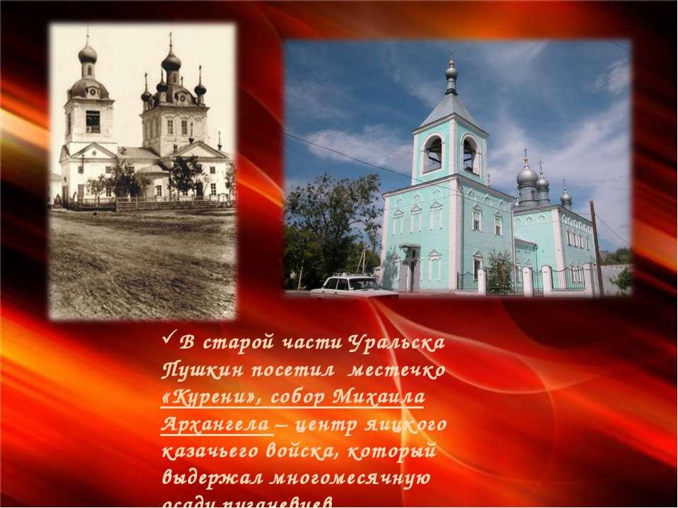 В старой части Уральска Пушкин посетил местечко «Курени», собор Михаила Архан...