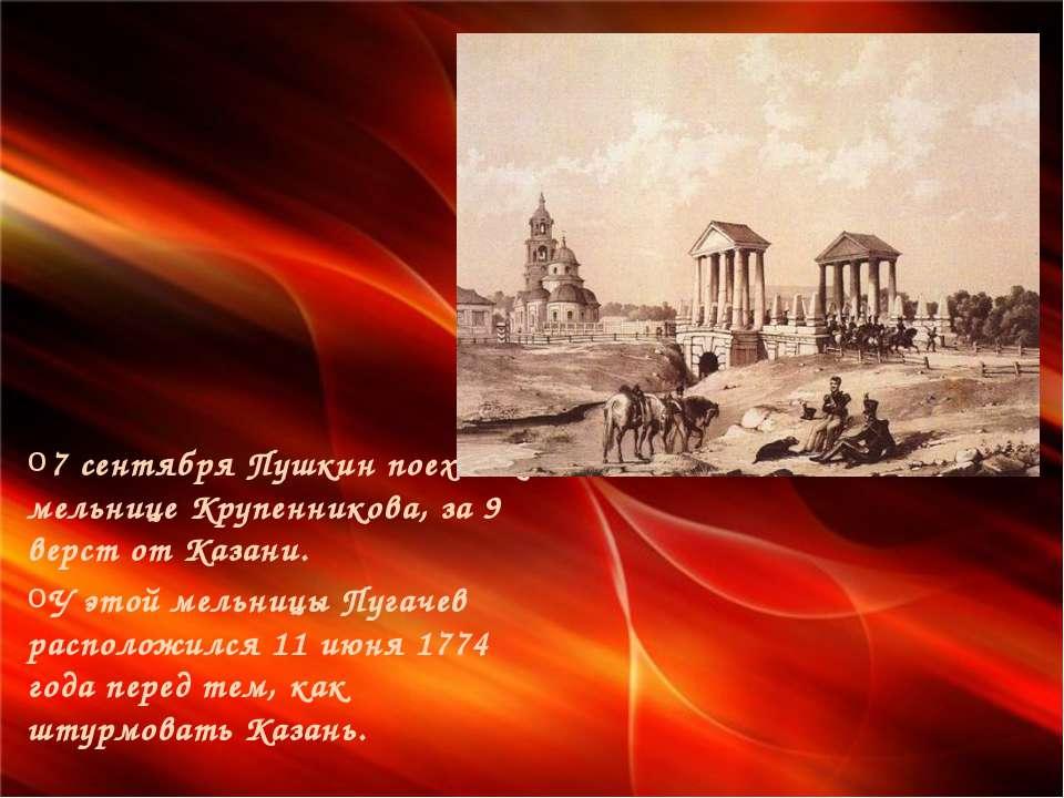 7 сентября Пушкин поехал к мельнице Крупенникова, за 9 верст от Казани. У это...