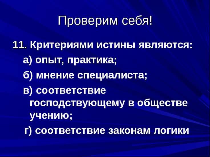 Проверим себя! 11. Критериями истины являются: а) опыт, практика; б) мнение с...