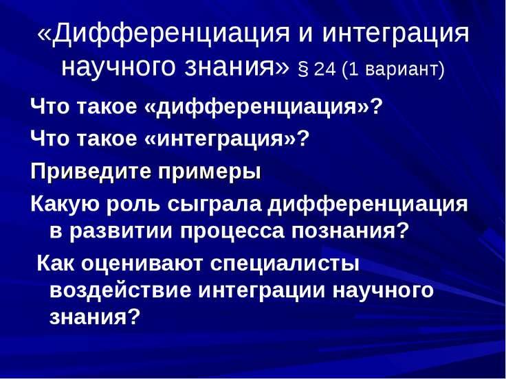 «Дифференциация и интеграция научного знания» § 24 (1 вариант) Что такое «диф...