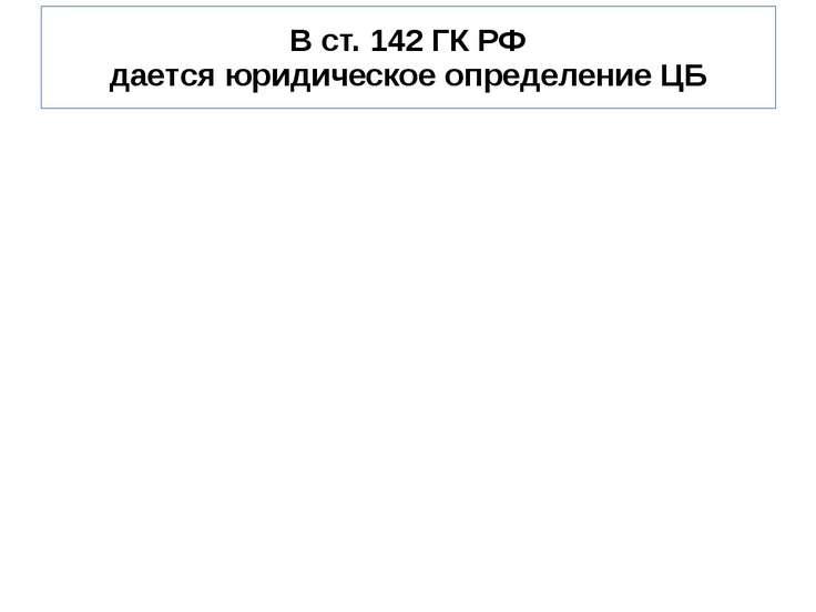 В ст. 142 ГК РФ дается юридическое определение ЦБ В ст. 142 ГК РФ дается юрид...