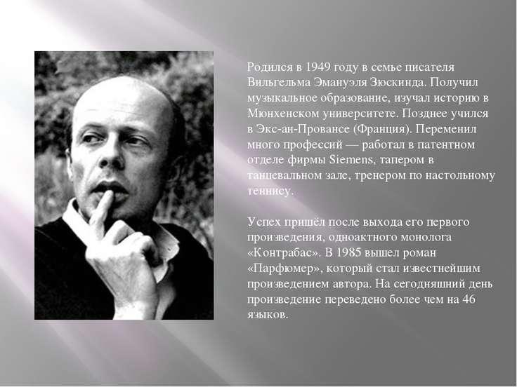 Родился в 1949 году в семье писателя Вильгельма Эмануэля Зюскинда. Получил му...
