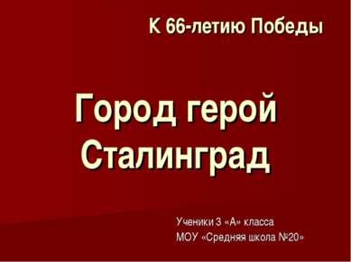 Город герой Сталинград Ученики 3 «А» класса МОУ «Средняя школа №20» К 66-лети...