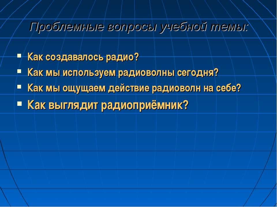 Проблемные вопросы учебной темы: Как создавалось радио? Как мы используем рад...