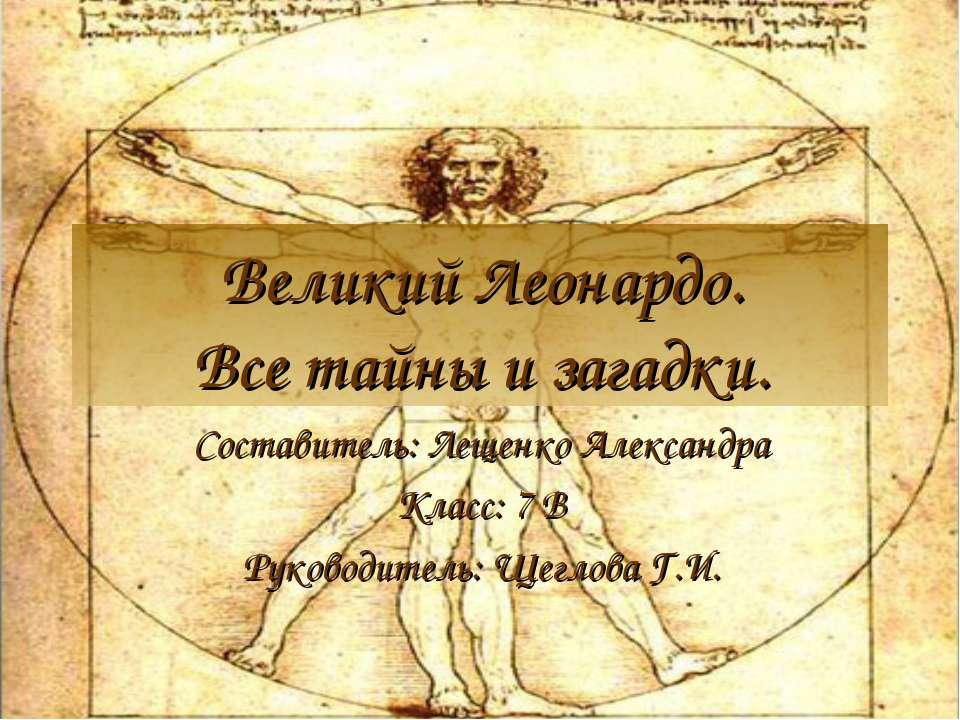 Великий Леонардо. Все тайны и загадки. Составитель: Лещенко Александра Класс:...