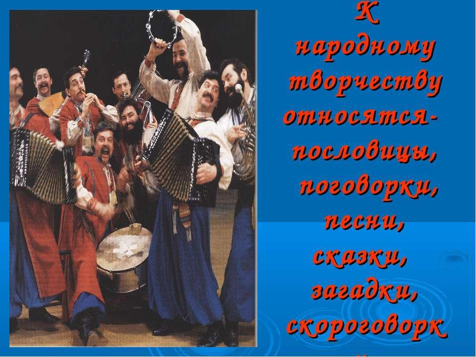 К народному творчеству относятся- пословицы, поговорки, песни, сказки, загадк...