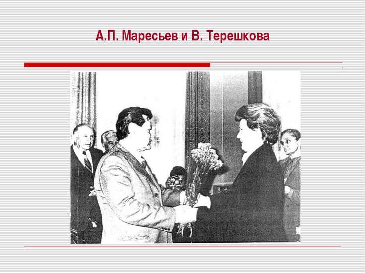 А.П. Маресьев и В. Терешкова