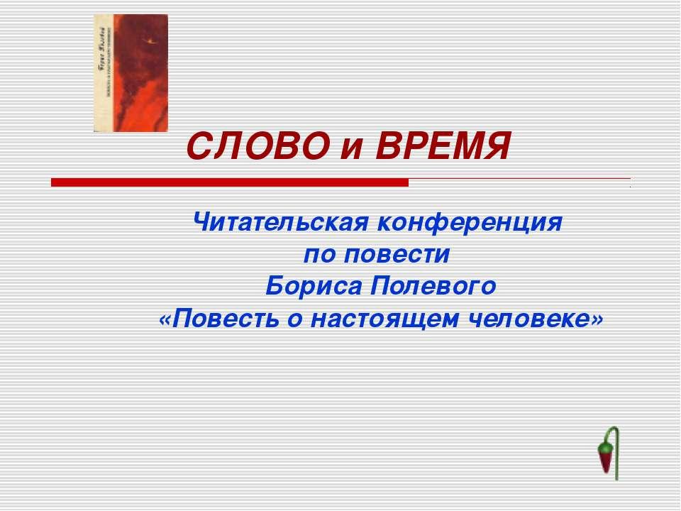 СЛОВО и ВРЕМЯ Читательская конференция по повести Бориса Полевого «Повесть о ...