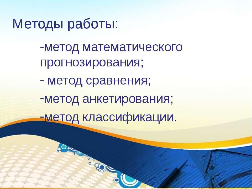 Методы работы: метод математического прогнозирования; метод сравнения; метод ...