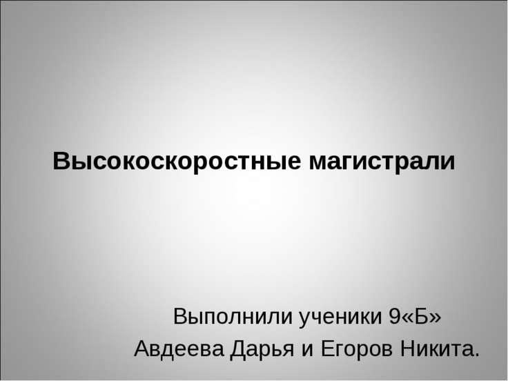 Высокоскоростные магистрали Выполнили ученики 9«Б» Авдеева Дарья и Егоров Ник...