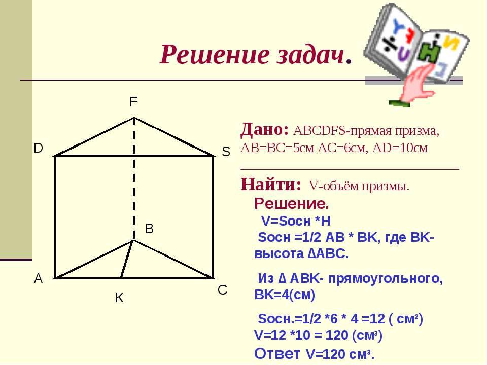 Решение задач. A B C D F S Дано: ABCDFS-прямая призма, AB=BC=5см AC=6см, AD=1...