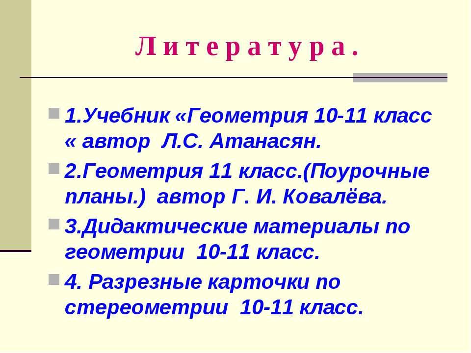 Л и т е р а т у р а . 1.Учебник «Геометрия 10-11 класс « автор Л.С. Атанасян....