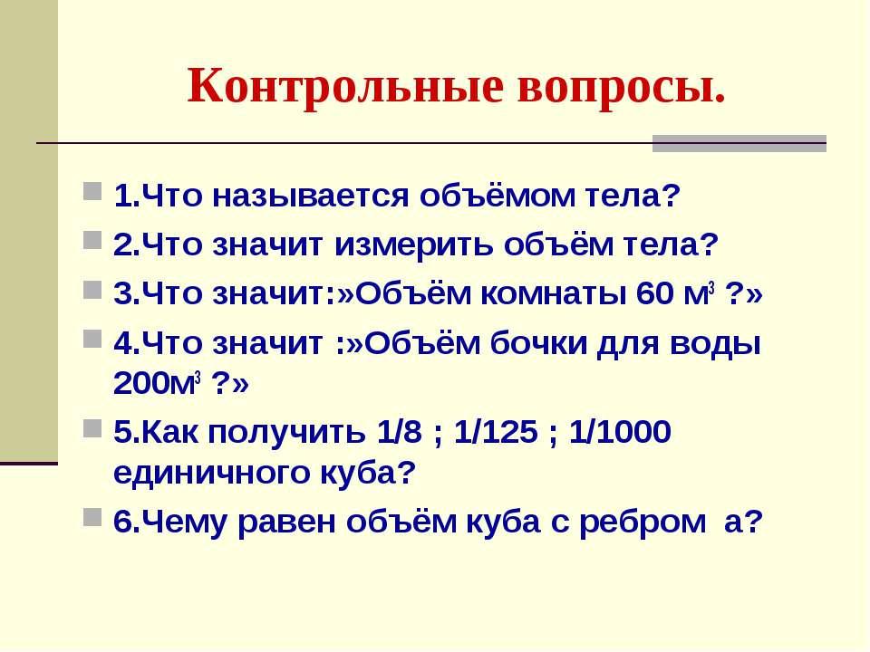 Контрольные вопросы. 1.Что называется объёмом тела? 2.Что значит измерить объ...