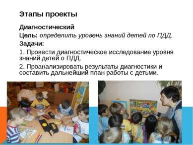 Этапы проекты Диагностический Цель: определить уровень знаний детей по ПДД. З...