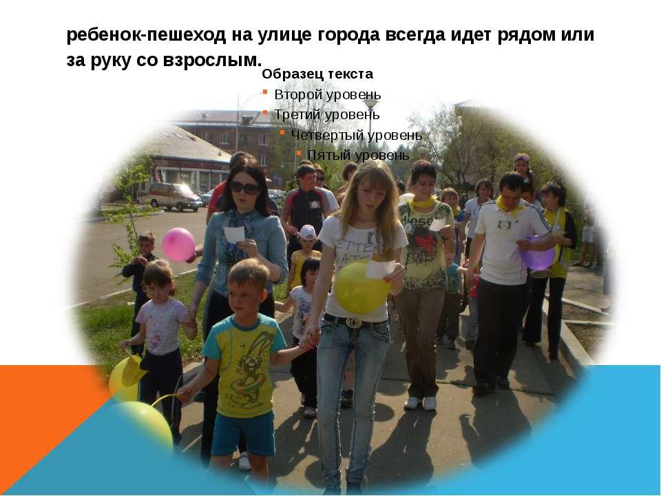 ребенок-пешеход на улице города всегда идет рядом или за руку со взрослым.