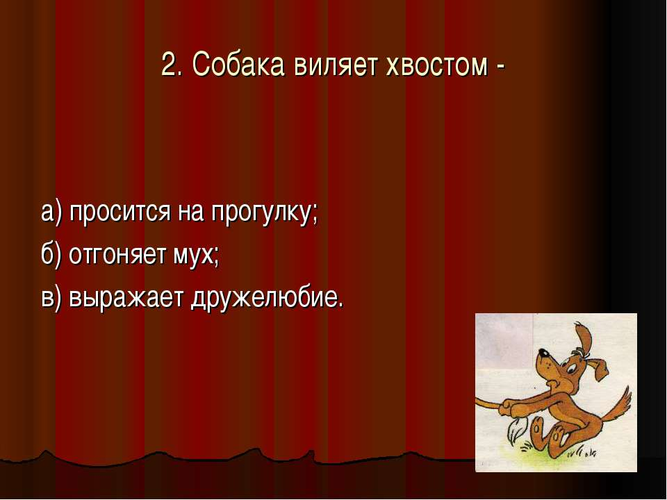 2. Собака виляет хвостом - а) просится на прогулку; б) отгоняет мух; в) выраж...