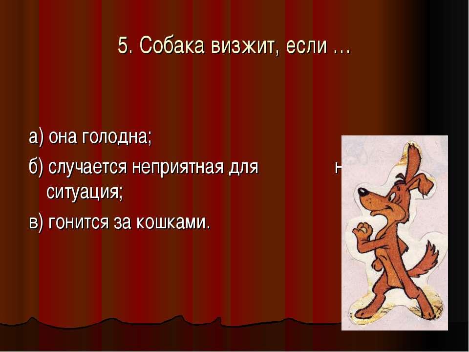 5. Собака визжит, если … а) она голодна; б) случается неприятная для неё ситу...