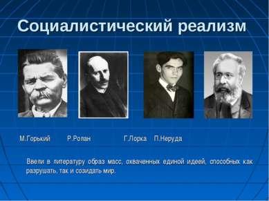 Социалистический реализм М.Горький Р.Ролан Г.Лорка П.Неруда Ввели в литератур...