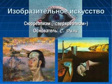 Изобразительное искусство Сюрреализм («сверхреализм») Основатель: С. Дали