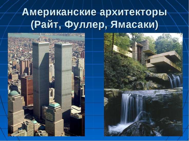 Американские архитекторы (Райт, Фуллер, Ямасаки)