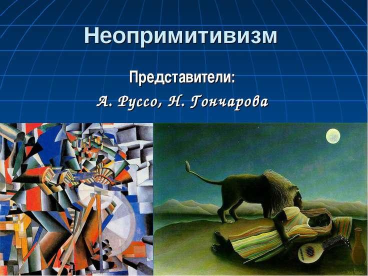 Неопримитивизм Представители: А. Руссо, Н. Гончарова