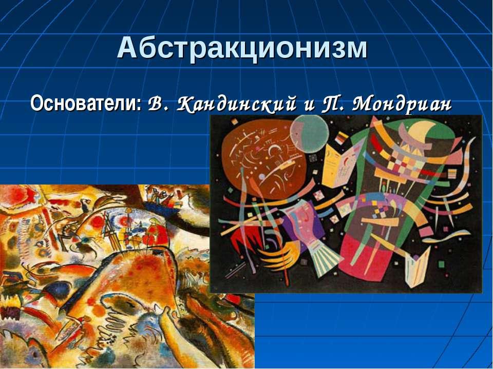 Абстракционизм Основатели: В. Кандинский и П. Мондриан
