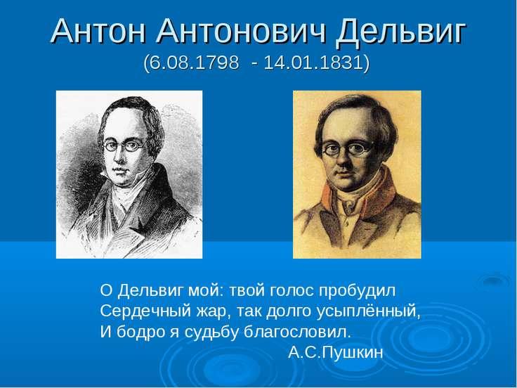 Антон Антонович Дельвиг (6.08.1798 - 14.01.1831) О Дельвиг мой: твой голос пр...