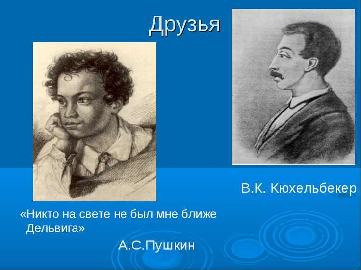 Друзья А.С.Пушкин В.К. Кюхельбекер «Никто на свете не был мне ближе Дельвига»