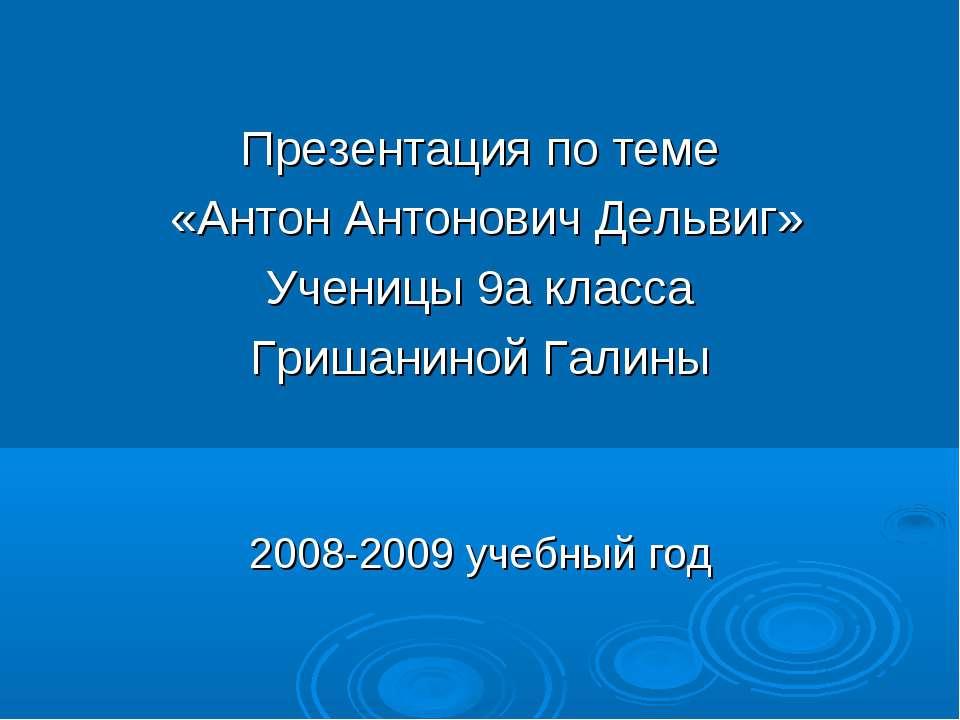 Презентация по теме «Антон Антонович Дельвиг» Ученицы 9а класса Гришаниной Га...