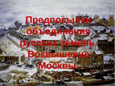 Предпосылки объединения русских земель. Возвышение Москвы.
