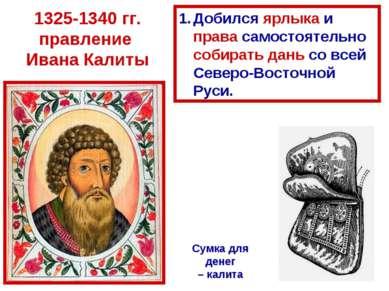 1325-1340 гг. правление Ивана Калиты Сумка для денег – калита Добился ярлыка ...